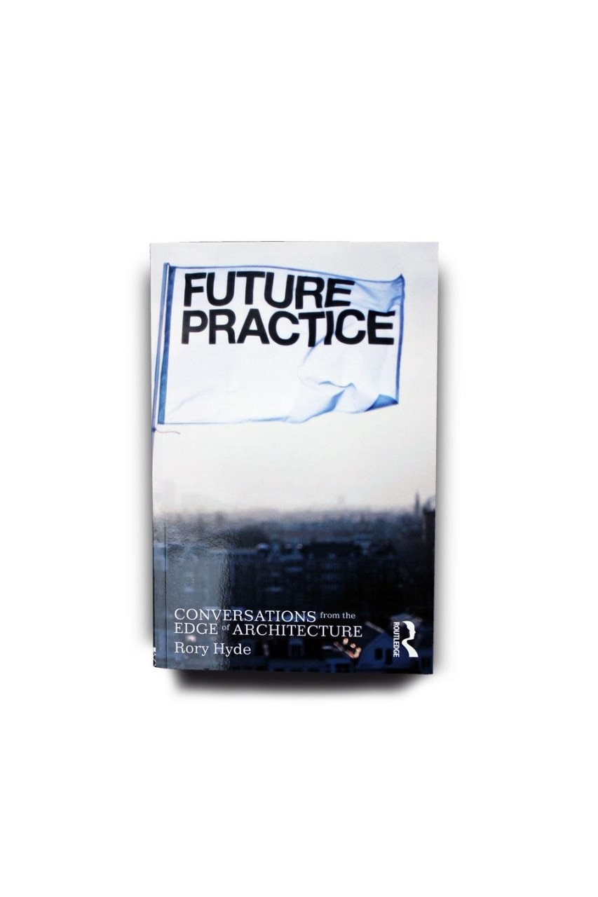 Rory Hyde, <em>Future Practice. Conversations from the Edge of Architecture</em>, Routledge, New York and London 2012